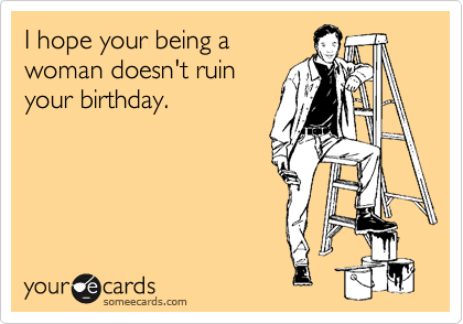 I hope your being a woman doesn't ruin your birthday.