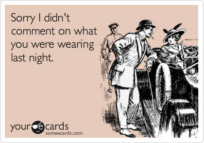 Sorry I didn'tcomment on whatyou were wearinglast night.