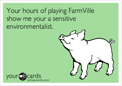 Your hours of playing FarmVille show me your a sensitive environmentalist.
