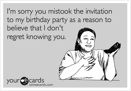 I'm sorry you mistook the invitation to my birthday party as a reason to believe that I don't