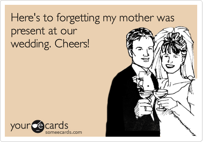 Here's to forgetting my mother was present at our wedding. Cheers!