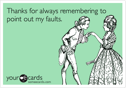 Thanks for always remembering topoint out my faults.