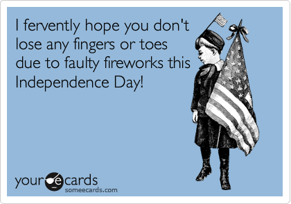 I fervently hope you don't lose any fingers or toes due to faulty fireworks this Independence Day!