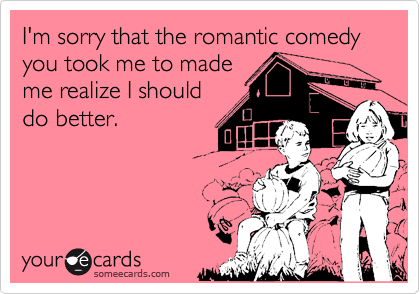I'm sorry that the romantic comedy you took me to mademe realize I shoulddo better.