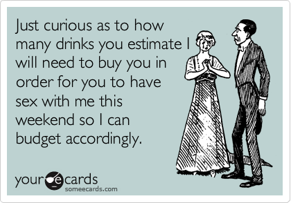 Just curious as to how many drinks you estimate I will need to buy you in order for you to have sex with me this weekend so I can budget accordingly.