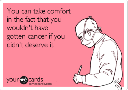 You can take comfort in the fact that you wouldn't havegotten cancer if youdidn't deserve it.