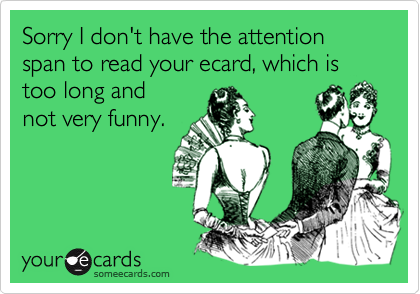 Sorry I don't have the attention span to read your ecard, which is too long and