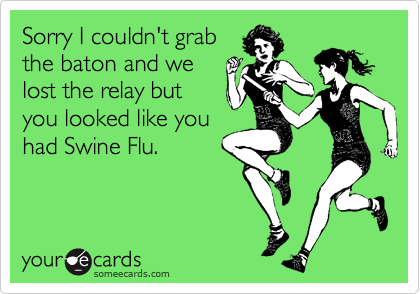 Sorry I couldn't grabthe baton and welost the relay butyou looked like youhad Swine Flu.