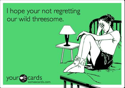 I hope your not regrettingour wild threesome.