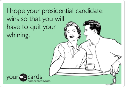 I hope your presidential candidate wins so that you willhave to quit yourwhining.