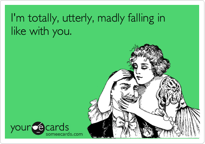 I'm totally, utterly, madly falling in like with you.