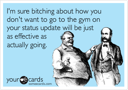 I'm sure bitching about how you don't want to go to the gym on your status update will be just