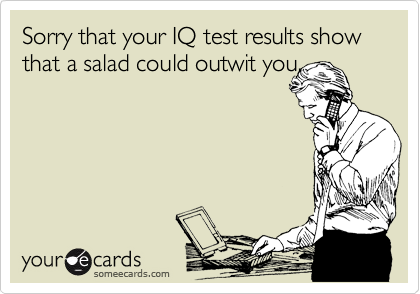 Sorry that your IQ test results show that a salad could outwit you.