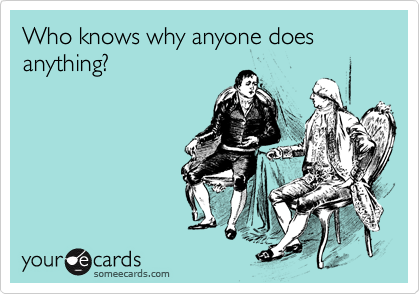 Who knows why anyone does anything?
