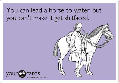 You can lead a horse to water, but you can't make it get shitfaced.