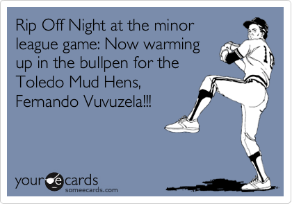 Rip Off Night at the minor league game: Now warming up in the bullpen for the Toledo Mud Hens, Fernando Vuvuzela!!!