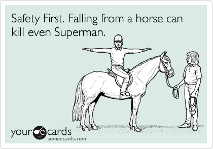 Safety First. Falling from a horse can kill even Superman.