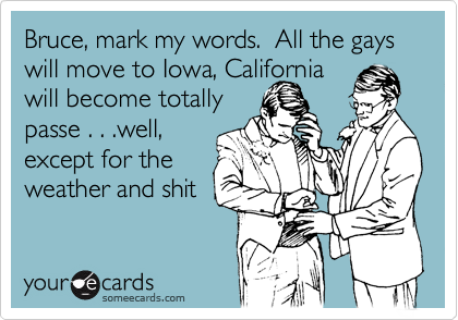 Bruce, mark my words.  All the gays will move to Iowa, Californiawill become totallypasse . . .well, except for theweather and shit