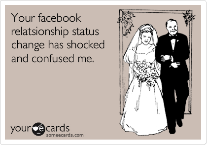 Your facebook relatsionship status change has shocked and confused me.