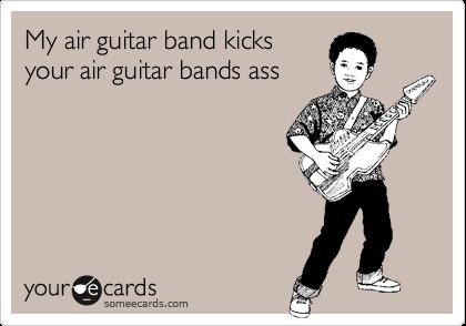 My air guitar band kicksyour air guitar bands ass