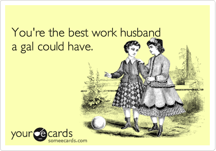 You're the best work husband a gal could have. | Friendship Ecard
