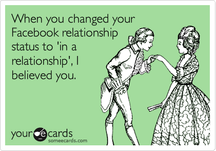 When you changed yourFacebook relationshipstatus to 'in arelationship', Ibelieved you.