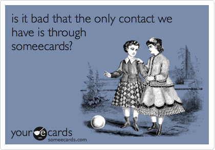 is it bad that the only contact we have is throughsomeecards?