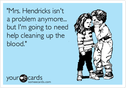 """""""Mrs. Hendricks isn't  a problem anymore...  but I'm going to need  help cleaning up the blood."""""""