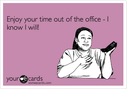 Enjoy your time out of the office - I know I will!