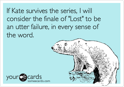 "If Kate survives the series, I will consider the finale of ""Lost"" to be an utter failure, in every sense of the word."