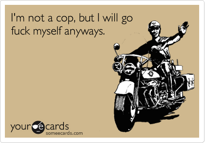 I'm not a cop, but I will go fuck myself anyways.
