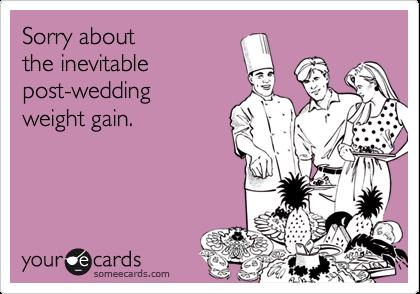 Sorry aboutthe inevitablepost-weddingweight gain.