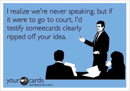 I realize we're never speaking, but if it were to go to court, I'dtestify someecards clearlyripped off your idea.