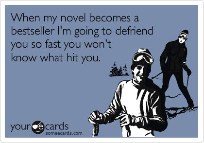 When my novel becomes a bestseller I'm going to defriend