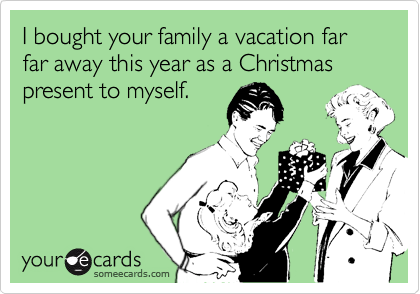 I bought your family a vacation far far away this year as a Christmas present to myself.