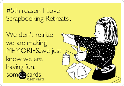#5th reason I Love Scrapbooking Retreats..  We don't realize we are making MEMORIES..we just know we are having fun.