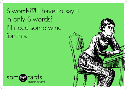 6 words?!?! I have to say it in only 6 words? I'll need some wine for this.
