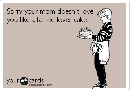 Sorry your mom doesn't love