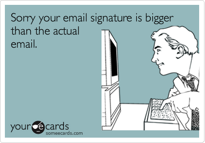 Sorry your email signature is bigger than the actual