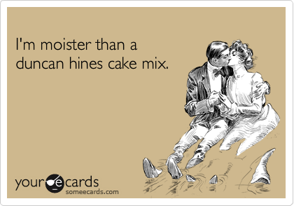 I'm moister than aduncan hines cake mix.