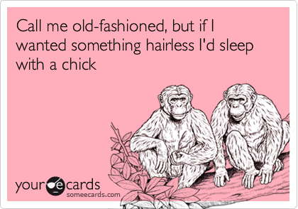 Call me old-fashioned, but if I wanted something hairless I'd sleep with a chick
