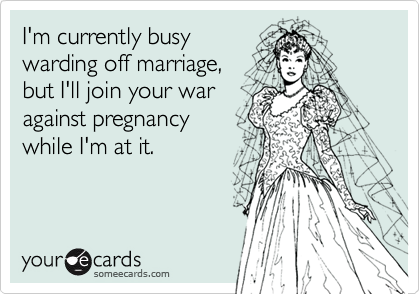 I'm currently busywarding off marriage, but I'll join your waragainst pregnancywhile I'm at it.