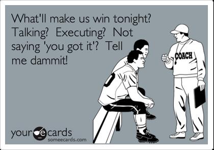 What'll make us win tonight? Talking?  Executing?  Notsaying 'you got it'?  Tellme dammit!