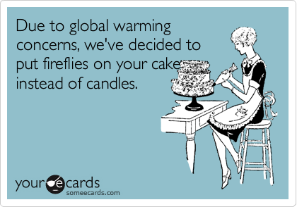 Due to global warming concerns, we've decided to  put fireflies on your cake instead of candles.