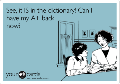 See, it IS in the dictionary! Can I have my A+ back
