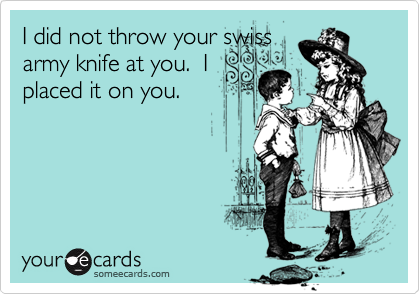 I did not throw your swissarmy knife at you.  Iplaced it on you.