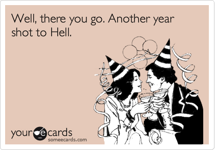 Well, there you go. Another year shot to Hell.