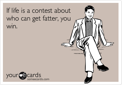 If life is a contest aboutwho can get fatter, youwin.
