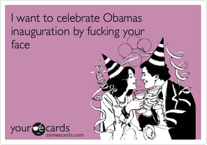 I want to celebrate Obamas inauguration by fucking your