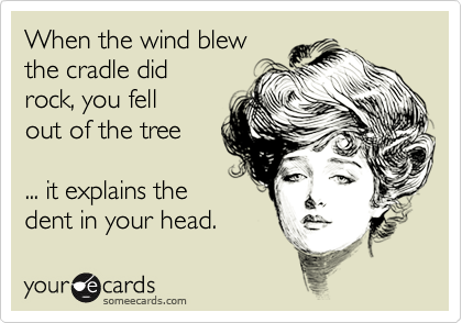 When the wind blewthe cradle didrock, you fellout of the tree ... it explains thedent in your head.